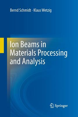 Ion Beams in Materials Processing and Analysis - Schmidt, Bernd, and Wetzig, Klaus