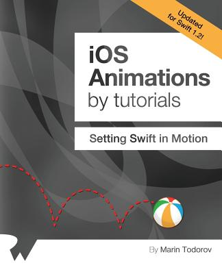 IOS Animations by Tutorials: Updated for Swift 1.2: Setting Swift in Motion - Todorov, Marin