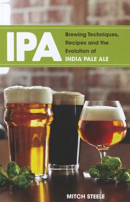 IPA: Brewing Techniques, Recipes and the Evolution of India Pale Ale - Steele, Mitch