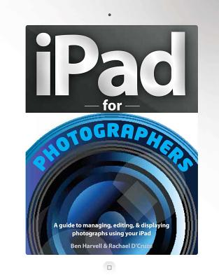 iPad for Photographers: A Guide to Managing, Editing, & Displaying Photographs Using Your iPad - Harvell, Ben
