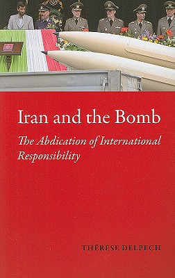Iran and the Bomb: The Abdication of International Responsibility - Delpech, Therese