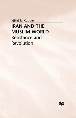 Iran and the Muslim World: Resistance and Revolution - Keddie, N
