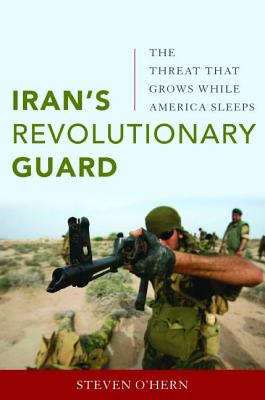 Iran'S Revolutionary Guard: The Threat That Grows While America Sleeps - O'Hern, Steven