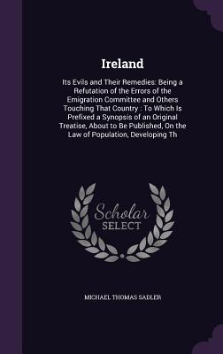 Ireland: Its Evils and Their Remedies: Being a Refutation of the Errors of the Emigration Committee and Others Touching That Country: To Which Is Prefixed a Synopsis of an Original Treatise, about to Be Published, on the Law of Population, Developing Th - Sadler, Michael Thomas