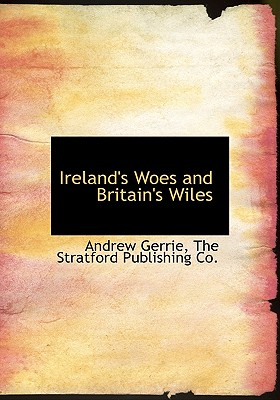 Ireland's Woes and Britain's Wiles - Gerrie, Andrew, and The Stratford Publishing Co, Stratford Publishing Co (Creator)