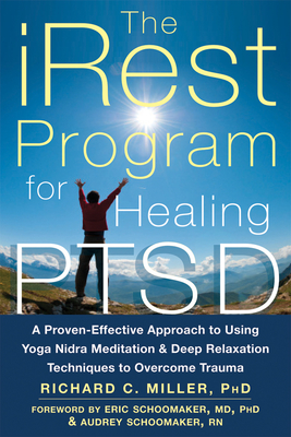 iRest Program For Healing PTSD: A Proven-Effective Approach to Using Yoga Nidra Meditation and Deep Relaxation Techniques to Overcome Trauma - Miller, Richard C., and Schoomaker, Audrey (Introduction by), and Schoomaker, Eric (Introduction by)