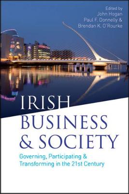 Irish Business & Society: Governing, Participating & Transforming in the 21st Century - Hogan, John (Editor), and Donnelly, Paul F. (Editor), and O'Rourke, Brendan (Editor)