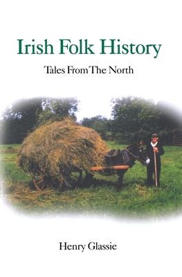 Irish Folk History: Texts from the North - Glassie, Henry