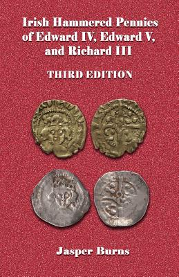 Irish Hammered Pennies of Edward IV, Edward V, and Richard III, Third Edition - Burns, Jasper, Professor