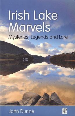Irish Lake Marvels: Mysteries, Legends and Lore - Dunne, John
