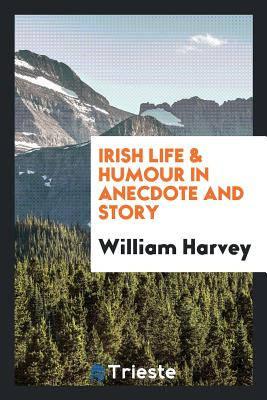 Irish Life & Humour in Anecdote and Story - Harvey, William