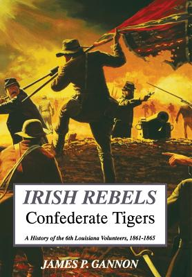 Irish Rebels, Confederate Tigers: A History of the 6th Louisiana Volunteers - Gannon, James