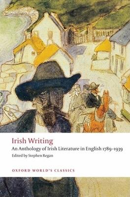 Irish Writing: An Anthology of Irish Literature in English 1789-1939 - Regan, Stephen (Editor)