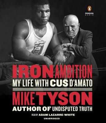 Iron Ambition: My Life with Cus d'Amato - Tyson, Mike, and Sloman, Larry, and Lazarre-White, Adam (Read by)