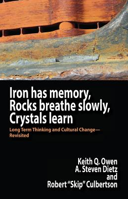 Iron Has Memory, Rocks Breathe Slowly, Crystals Learn: Long Term Thinking and Cultural Change-Revisited - Owen, Keith Q, and Dietz, A Steven, and Culbertson, Robert