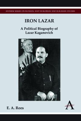 Iron Lazar: A Political Biography of Lazar Kaganovich - Rees, E. A.