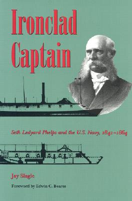 Ironclad Captain: Seth Ledyard Phelps and the U.S. Navy, 1841-1864 - Slagle, Jay, and Bearss, Edwin C (Foreword by)