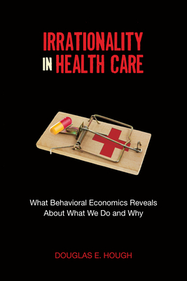 Irrationality in Health Care: What Behavioral Economics Reveals about What We Do and Why - Hough, Douglas E