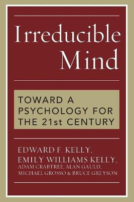 Irreducible Mind: Toward a Psychology for the 21st Century - Kelly, Edward F, and Kelly, Emily Williams, and Crabtree, Adam, Professor