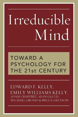 Irreducible Mind: Toward a Psychology for the 21st Century - Kelly, Edward F