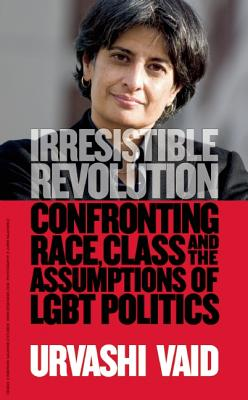 Irresistible Revolution: Confronting Race, Class and the Assumptions of Lesbian, Gay, Bisexual, and Transgender Politics - Vaid, Urvashi