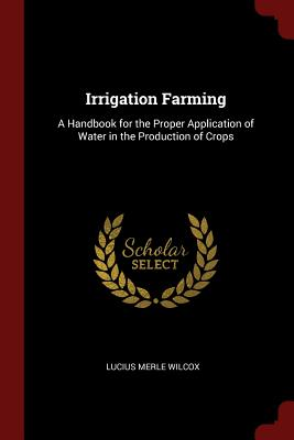 Irrigation Farming: A Handbook for the Proper Application of Water in the Production of Crops - Wilcox, Lucius Merle