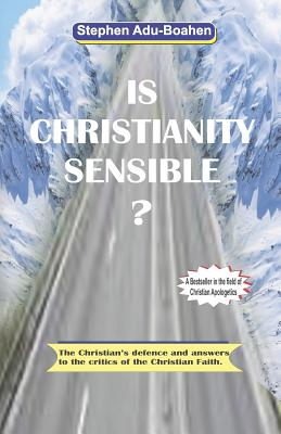 Is Christianity Sensible: The Christian's defence and answers to the critics of the Christian Faith - Adu-Boahen, Stephen