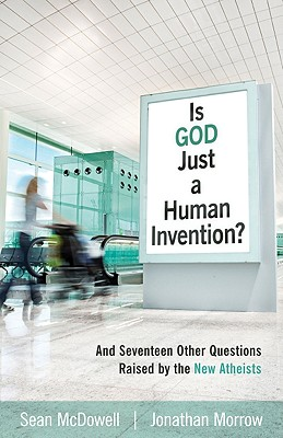 Is God Just a Human Invention?: And Seventeen Other Questions Raised by the New Atheists - McDowell, Sean, and Morrow, Jonathan, and Alcorn, Randy (Contributions by)