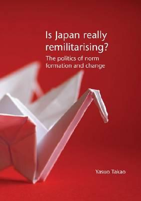 Is Japan Really Remilitarising?: The Politics of Norm Formation and Change - Takao, Yasuo