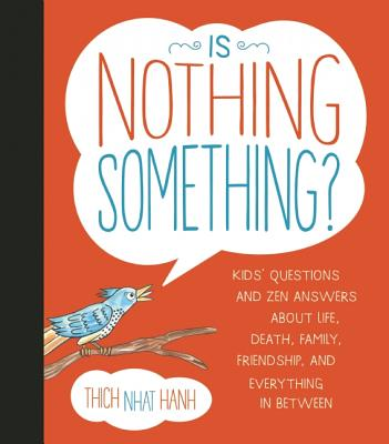 Is Nothing Something?: Kids' Questions and Zen Answers about Life, Death, Family, Friendship, and Everything in Between - Hanh, Thich Nhat, and McClure, Jessica (Illustrator)