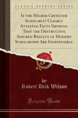 Is the Higher Criticism Scholarly? Clearly Attested Facts Showing That the Destructive Assured Results of Modern Scholarship Are Indefensible (Classic Reprint) - Wilson, Robert Dick