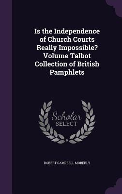 Is the Independence of Church Courts Really Impossible? Volume Talbot Collection of British Pamphlets - Moberly, Robert Campbell
