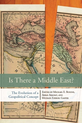 Is There a Middle East?: The Evolution of a Geopolitical Concept - Bonine, Michael E (Editor), and Amanat, Abbas (Editor), and Gasper, Michael Ezekiel (Editor)