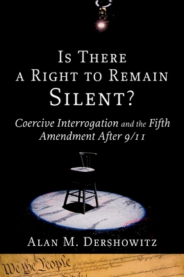 Is There a Right to Remain Silent?: Coercive Interrogation and the Fifth Amendment After 9/11 - Dershowitz, Alan M