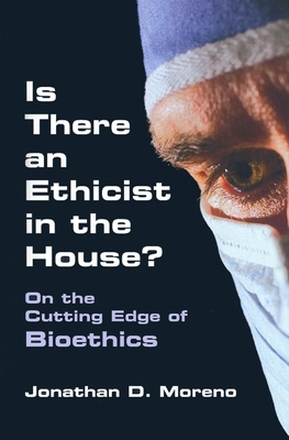 Is There an Ethicist in the House?: On the Cutting Edge of Bioethics - Moreno, Jonathan D