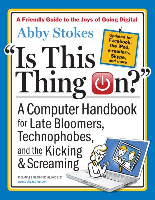 Is This Thing On?: A Computer Handbook for Late Bloomers, Technophobes, and the Kicking and Screaming - Stokes, Abby
