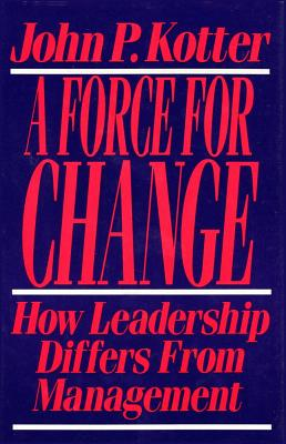 Force for Change: How Leadership Differs from Management - Kotter, John P