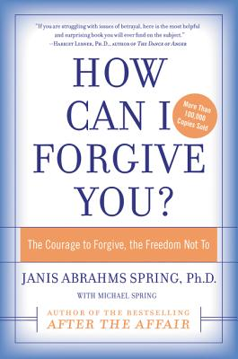 How Can I Forgive You?: The Courage to Forgive, the Freedom Not to - Spring, Janis Abrahms, Ph.D., and Spring, Michael