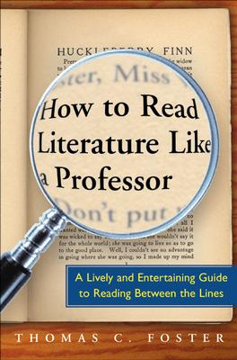 How to Read Literature Like a Professor: A Lively and Entertaining Guide to Reading Between the Lines - Foster, Thomas C