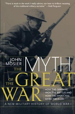 The Myth of the Great War: A New Military History of World War I - Mosier, John, and Literary, Group International, and Literary Agency East, Ltd