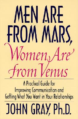 Men Are from Mars, Women Are from Venus: Practical Guide for Improving Communication and Getting What You Want in Your Relationships - Gray, John, Ph.D.