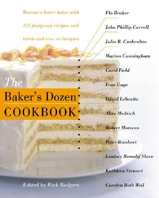 The Baker's Dozen Cookbook: Become a Better Baker with 135 Foolproof Recipes and Tried-And-True Techniques - Baker's Dozen, The, and Rodgers, Rick (Editor)