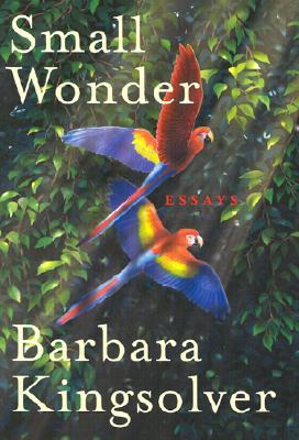 Small Wonder: Essays - Kingsolver, Barbara