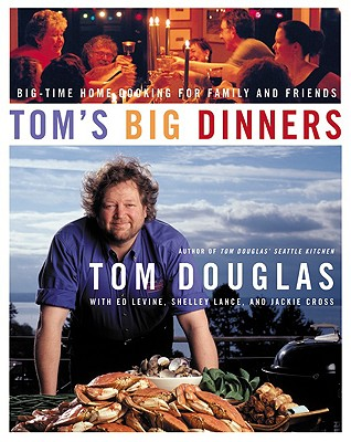 Tom's Big Dinners: Big-Time Home Cooking for Family and Friends - Douglas, Tom, and Levine, Ed, and Lance, Shelley