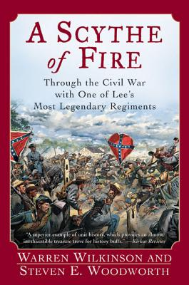 A Scythe of Fire: Through the Civil War with One of Lee's Most Legendary Regiments - Wilkinson, Warren, and Woodworth, Steven E, PhD