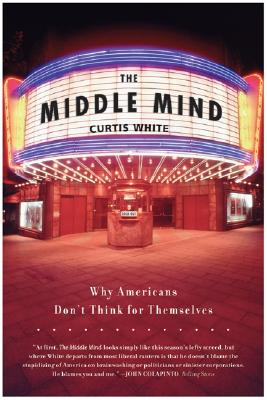 The Middle Mind: Why Americans Don't Think for Themselves - White, Curtis