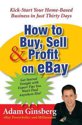How to Buy, Sell, & Profit on Ebay: Kick-Start Your Home-Based Business in Just Thirty Days - Ginsberg, Adam