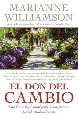 El Don del Cambio: Una Guia Espiritual Para Transformar su Vida Radicalmente - Williamson, Marianne, and Camacho-Koppel, Rosario (Translated by)