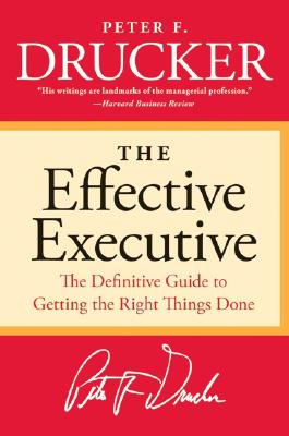The Effective Executive: The Definitive Guide to Getting the Right Things Done - Drucker, Peter F