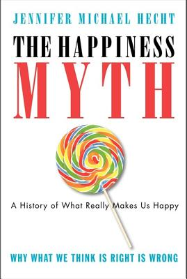 The Happiness Myth: The Historical Antidote to What Isn't Working Today - Hecht, Jennifer Michael